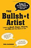 Paul Kleinman The Bullsh*t Artist: Learn to Bluff, Dupe, Charm, and BS with the Best of 'em