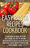 Easy Pasta Recipes Cookbook: Learn How To Make Pasta By Mastering The Art Of Making Artisan Pasta, Pasta Salad Recipes, And Pasta Sauce Recipes Perfect For Your Sunday Sauce