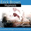 Astral Projection: Out-Of-Body Travel, Guided Meditation, Self Hypnosis, Binaural Beats  by Erick Brown Hypnosis Narrated by Erick Brown Hypnosis