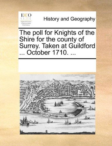 The poll for Knights of the Shire for the county of Surrey. Taken at Guildford ... October 1710. ...