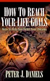 How to Reach Your Life Goals: Keys to Help You Fulfill Your Dreams (156292088X) by Peter J. Daniels
