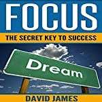 Focus: The Key to Success: How to Use the Power of Focus to Live a Successful Life | David James