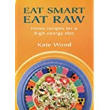 Eat Smart Eat Raw: Detox Recipes for a High-Energy Dietby Kate Wood