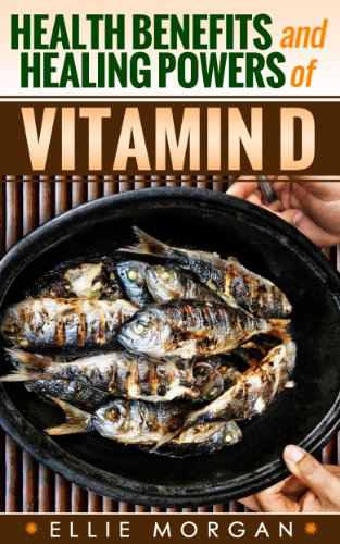 Health Benefits And Healing Powers Of Vitamin D (Natures Natural Miracle Healers Book 10)