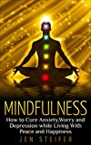 Mindfulness: How to Cure Anxiety, Worry and Depression While Living With Peace and Happiness (mindfulness, cure anxiety, worry, depression, meditation, peace and happiness, confidence)