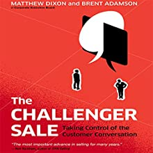 The Challenger Sale: Taking Control of the Customer Conversation Audiobook by Matthew Dixon, Brent Adamson Narrated by Matthew Dixon, Brent Adamson