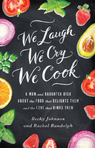 We Laugh, We Cry, We Cook: A Mom and Daughter Dish about the Food That Delights Them and the Love That Binds Them by Becky Johnson, Rachel Randolph