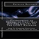 Overcoming 50 Shades of Grey and All the Colors of the LGBT Rainbow: How to Conquer Your Lust and Walk in the Spirit of God | Patrick Baldwin