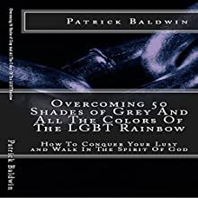 Overcoming 50 Shades of Grey and All the Colors of the LGBT Rainbow: How to Conquer Your Lust and Walk in the Spirit of God | Livre audio Auteur(s) : Patrick Baldwin Narrateur(s) : Michael Hanko
