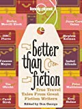 img - for Better Than Fiction: True travel tales from great fiction writers (Lonely Planet Travel Literature) book / textbook / text book