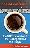 The 10 Commandments for Building a Brand on Google+ (Social Caffeine)
