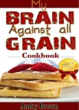 My brain against all grain Cookbook: 30 Minute or Less; 61 FAST and Easy-to-Cook Meal For Grain-Brain-free Diet, Lose Belly Fat and Live Healthy: A Wheat-Free, Gluten-Free, Low Carb Cookbook