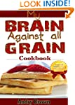 My brain against all grain Cookbook:...
