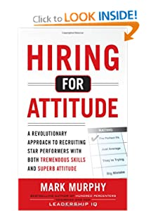 Hiring for Attitude: A Revolutionary Approach to Recruiting and Selecting People with Both Tremendous Skills and Superb Attitude [Hardcover] — by Mark Murphy