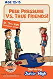 Peer Pressure vs. True Friendship! Surviving Junior High: A self help guide for teens, parents & teachers