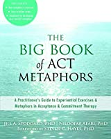 Big Book of ACT Metaphors: A Practitioner's Guide to Experiential Exercises and Metaphors in Acceptance and Commitment Therapy