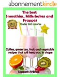 The  best Smoothies, Milkshakes and Frappes Under 300 Calories: Coffee, green tea, fruit and vegetable recipes that will keep you in shape (English Edition)