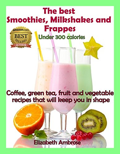 The  best Smoothies, Milkshakes and Frappes Under 300 Calories: Coffee, green tea, fruit and vegetable recipes that will keep you in shape by Elizabeth Ambrose