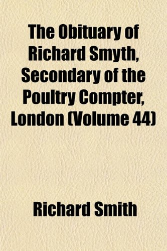 The Obituary of Richard Smyth, Secondary of the Poultry Compter, London (Volume 44)