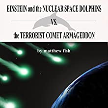Einstein and the Nuclear Space Dolphins vs. the Terrorist Comet Armageddon Audiobook by Matthew Fish Narrated by J.T. Bowne