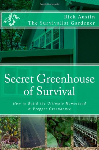 Secret Greenhouse of Survival: How to Build the Ultimate Homestead & Prepper Greenhouse (Secret Garden of Survival) (Volume 2)