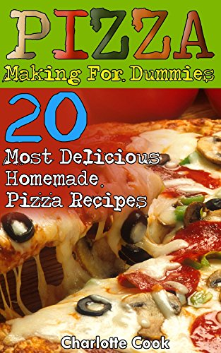 Pizza Making For Dummies: 20 Most Delicious Homemade Pizza Recipes: (Perfect Pizza, American Perfect Pie) by Charlotte Cook