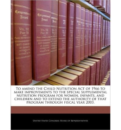 To Amend The Child Nutrition Act Of 1966 To Make Improvements To The Special Supplemental Nutrition Program For Women, Infants, And Children And To Extend The Authority Of That Program Through Fiscal Year 2003. (Paperback) - Common
