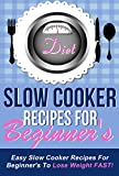 Slow Cooker Recipes For Beginners - Easy Slow Cooker Recipes For Beginners To Lose Weight FAST! (slow cooker, slow cooking, slow cooker beginenrs Book 1)