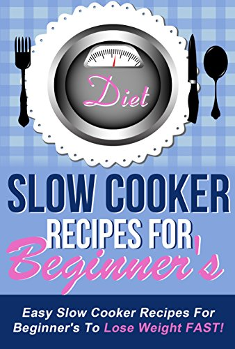 Slow Cooker Recipes For Beginners - Easy Slow Cooker Recipes For Beginners To Lose Weight FAST! (slow cooker, slow cooking, slow cooker beginenrs Book 1) by David Bond