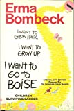 I Want to Grow Hair, I Want to Grow Up, I Want to Go to Boise, Children Surviving Cancer (SPECIAL GIFT EDITION PREPARED FOR THE AMERICAN CANCER SOCIETY) (006016171X) by Bombeck, Erma