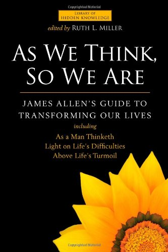 As We Think, So We Are: James Allen's Guide to Transforming Our Lives (Library of Hidden Knowledge)