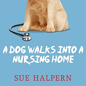 A Dog Walks into a Nursing Home: Lessons in the Good Life from an Unlikely Teacher | [Sue Halpern]