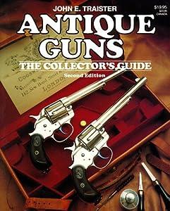 Antique Guns: The Collector's Guide John E. Traister