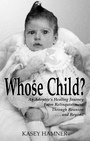 Whose Child? : An Adoptee's Healing Journey from Relinquishment through Reunion ... and Beyond
