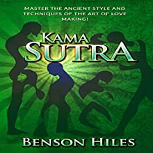 Kama Sutra: Master the Ancient Style and Techniques of the Art of Love Making!: Kama Sutra Series, Book 2 Audiobook by Benson Hiles Narrated by Scott Clem
