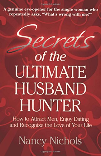 Secrets of the Ultimate Husband Hunter: How to Attract Men, Enjoy Dating and Recognize the Love of Your Life