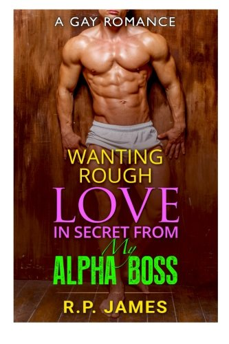 GAY ROMANCE- Wanting Rough Love In Secret From My Alpha Boss (gay romance, bbw, menage, college, new adult, short story, sport, valentine, holiday, bad boy, holiday, bad boy, romance, dating, lgbt)
