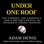 Under One Roof: The Yankees, the Cardinals, and a Doctor's Battle to Integrate Spring Training | Adam Henig