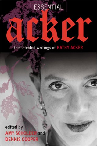 Essential Acker: The Selected Writings of Kathy Acker...