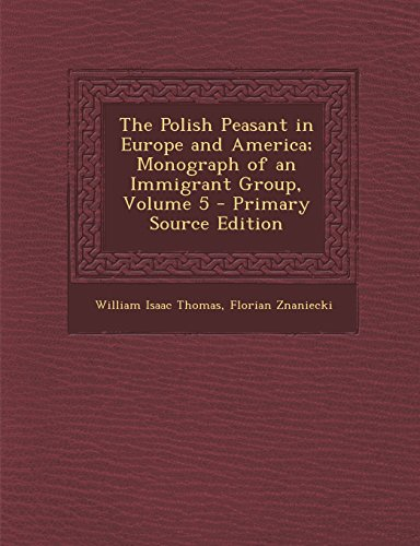 The Polish Peasant in Europe and America; Monograph of an Immigrant Group, Volume 5 - Primary Source Edition