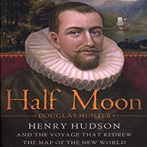 Half Moon: Henry Hudson and the Voyage That Redrew the Map of the New World | [Douglas Hunter]