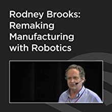 Rodney Brooks: Remaking Manufacturing With Robotics  by Rodney Brooks Narrated by Rodney Brooks