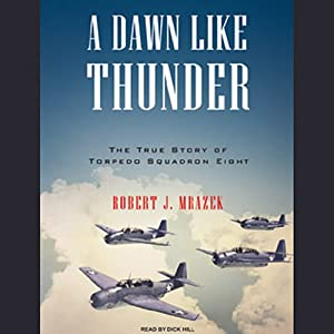 A Dawn Like Thunder: The True Story of Torpedo Squadron Eight | [Robert J. Mrazek]