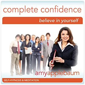 Create Complete Confidence (Self-Hypnosis & Meditation): Believe in Yourself | [Amy Applebaum Hypnosis]