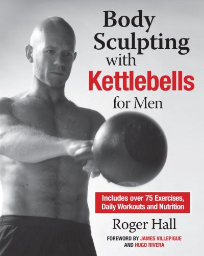 Body Sculpting with Kettlebells for Men: The Complete Strength and Conditioning Plan – Includes Over 75 Exercises plus Daily Workouts and Nutrition for Maximum Results (Body Sculpting Bible)