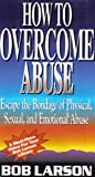 How to Overcome Abuse: Escape the Bondage of Physical, Sexual, and Emotional Abuse