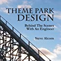 Theme Park Design: Behind the Scenes with an Engineer (       UNABRIDGED) by Steve Alcorn Narrated by Steve Alcorn