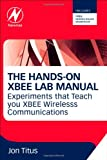 The Hands-on XBEE Lab Manual: Experiments that Teach you XBEE Wirelesss Communications