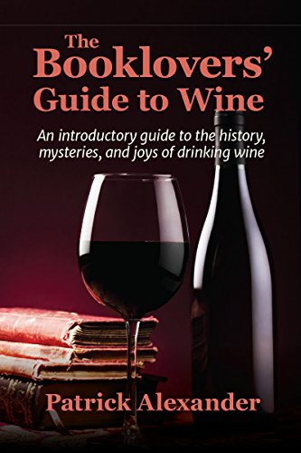 The Booklovers' Guide to the Pleasures of Wine: An introductory guide to the history, mysteries, and joys of drinking wine by Patrick Alexander