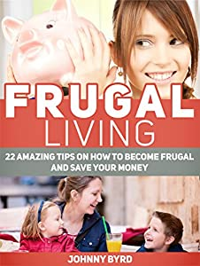 Frugal Living: 22 Amazing Tips on How to Become Frugal and Save Your Money (Frugal Living, Frugal Living books, frugal living tips)